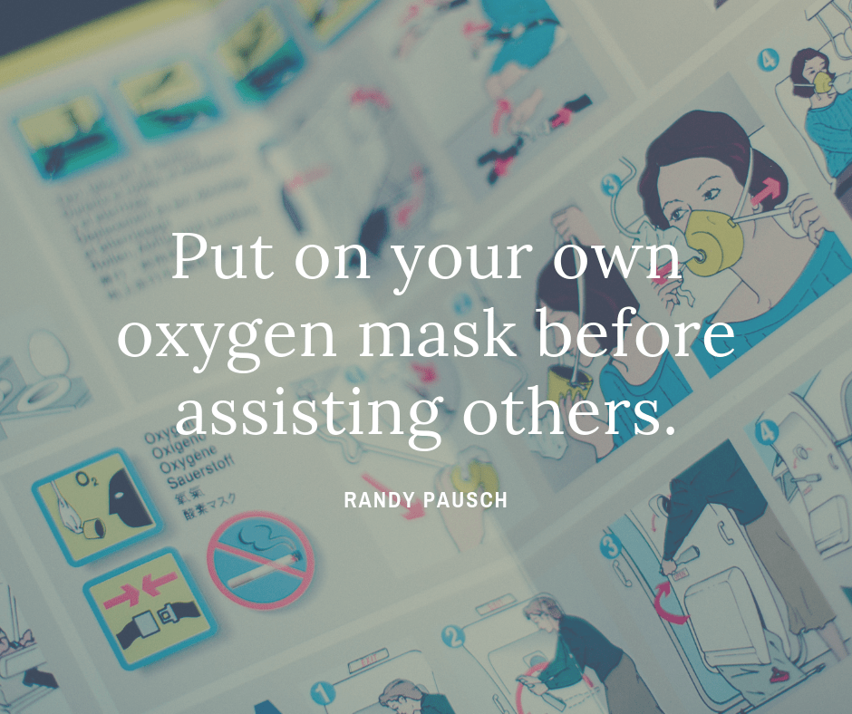 Put on your own oxygen mask before assisting others. by Randy Pausch