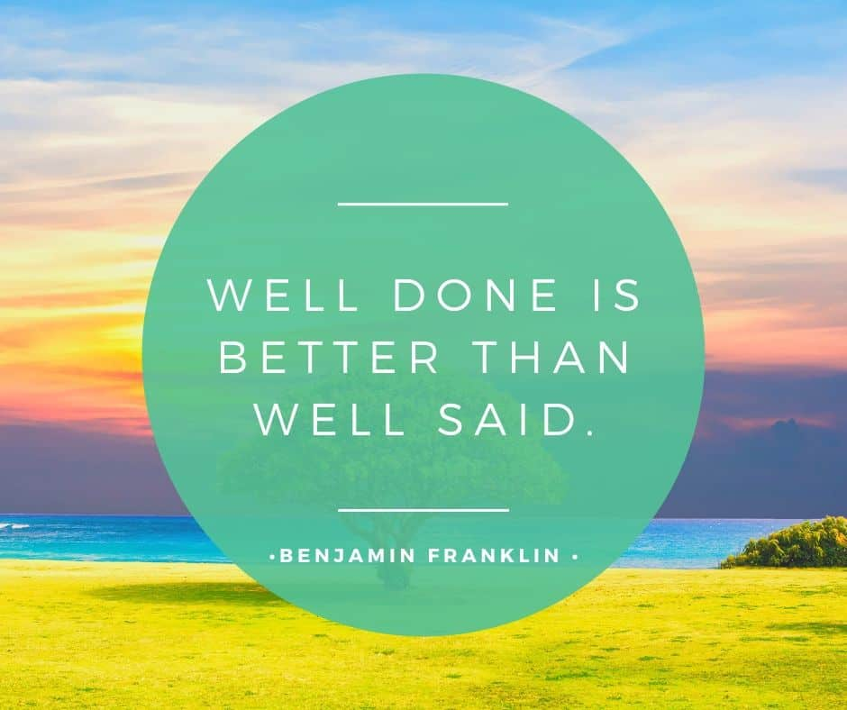 Well done is better than well said - Benjamin Franklin